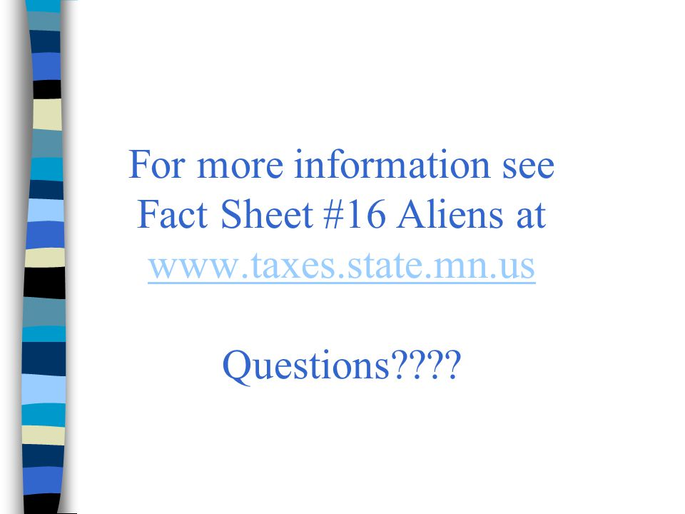 For more information see Fact Sheet #16 Aliens at www.taxes.state.mn.us Questions
