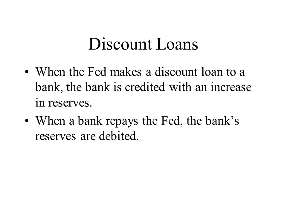Discount Loans When the Fed makes a discount loan to a bank, the bank is credited with an increase in reserves.
