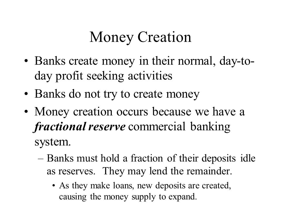 Money Creation Banks create money in their normal, day-to-day profit seeking activities. Banks do not try to create money.