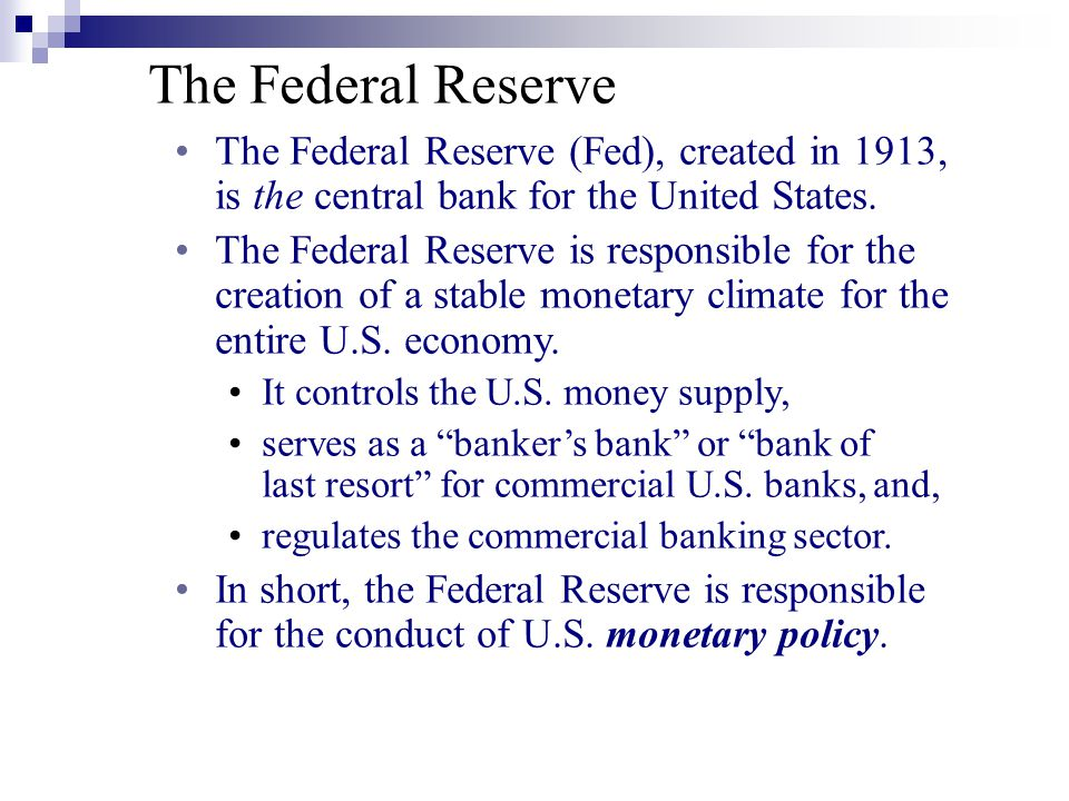 The Federal Reserve The Federal Reserve (Fed), created in 1913, is the central bank for the United States.