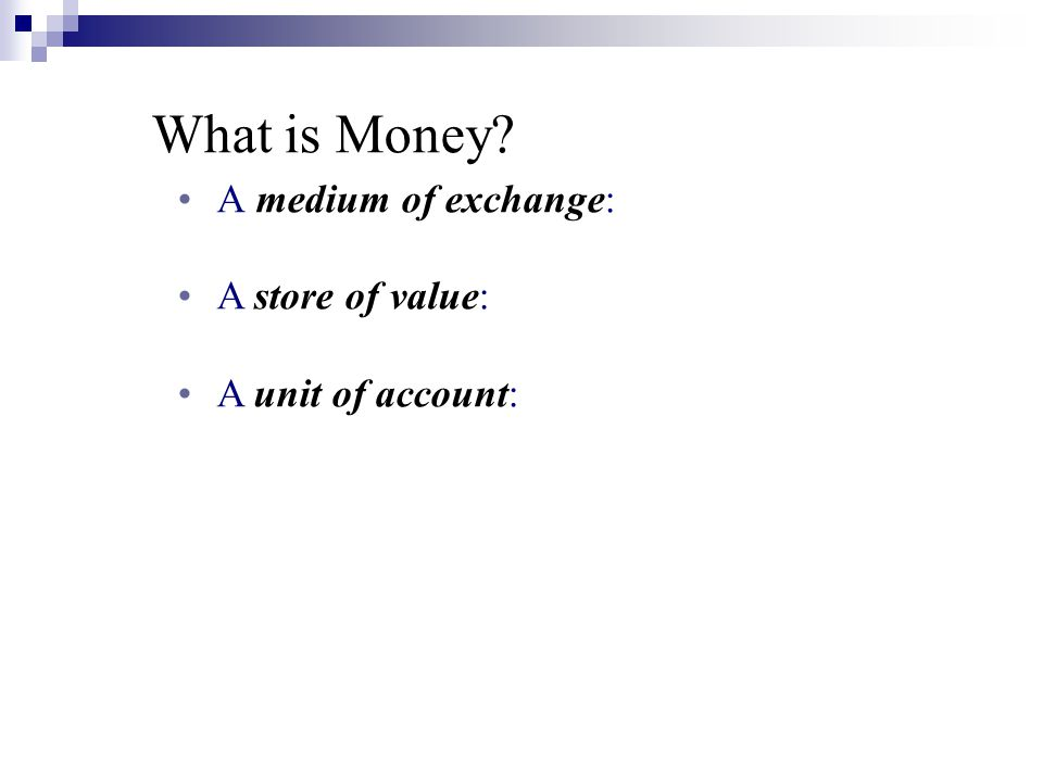What is Money A medium of exchange: A store of value: