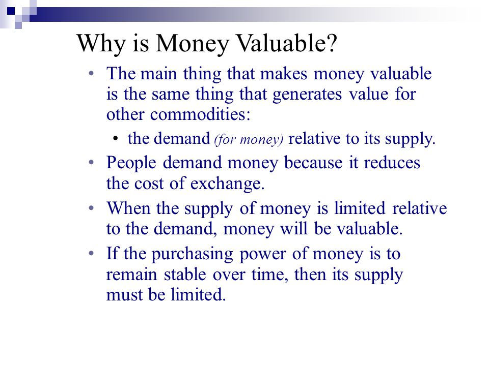 Why is Money Valuable The main thing that makes money valuable is the same thing that generates value for other commodities: