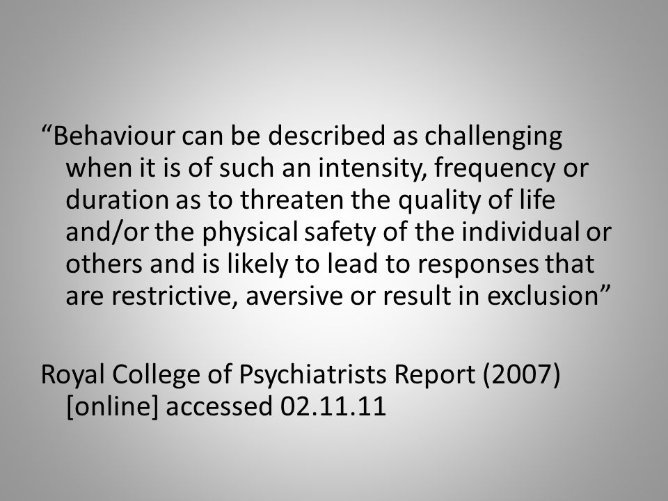 Behaviour can be described as challenging when it is of such an intensity, frequency or duration as to threaten the quality of life and/or the physical safety of the individual or others and is likely to lead to responses that are restrictive, aversive or result in exclusion