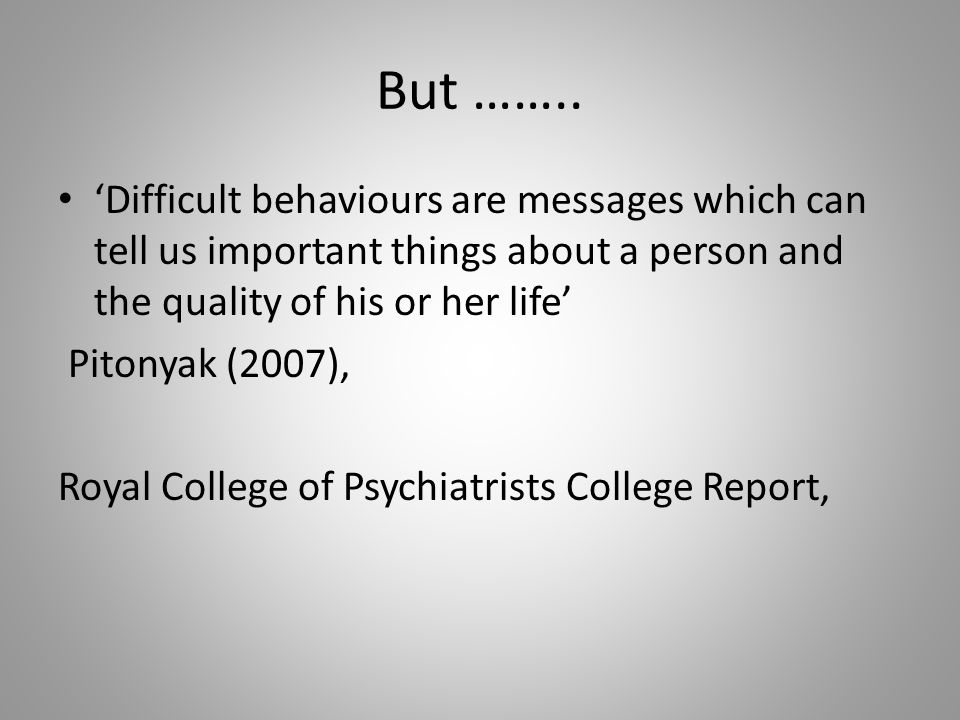 But …….. 'Difficult behaviours are messages which can tell us important things about a person and the quality of his or her life'