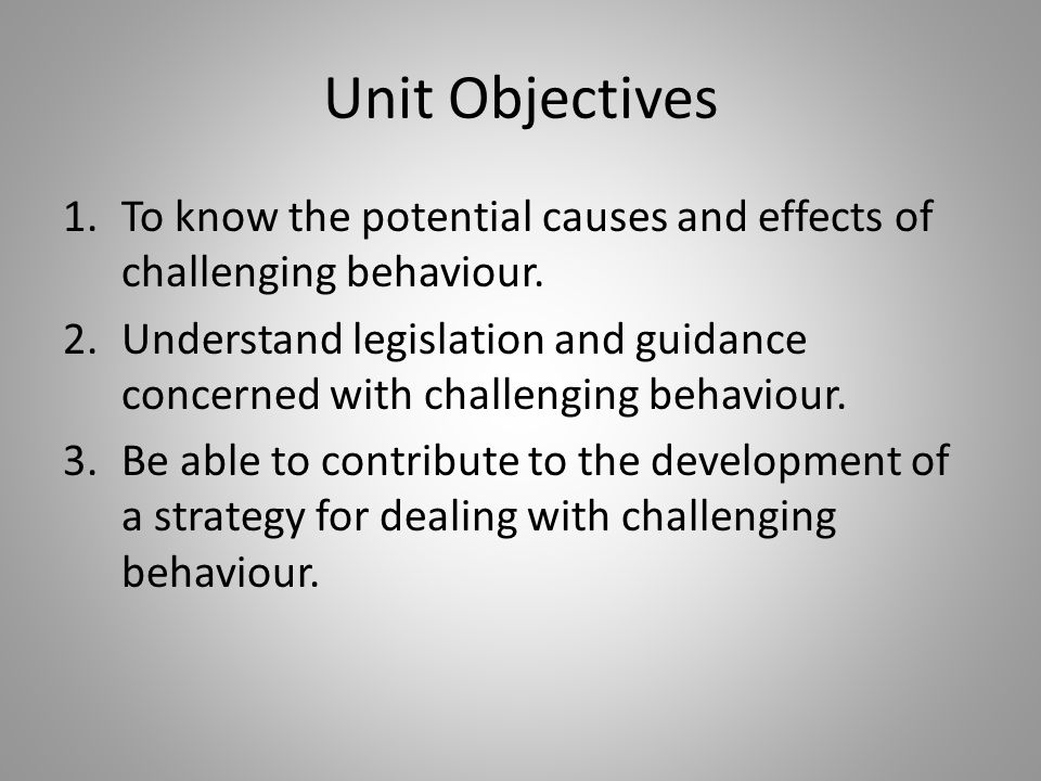 Unit Objectives To know the potential causes and effects of challenging behaviour.