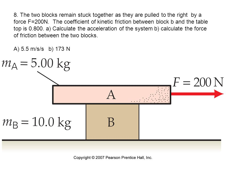 8. The two blocks remain stuck together as they are pulled to the right by a force F=200N. The coefficient of kinetic friction between block b and the table top is 0.800. a) Calculate the acceleration of the system b) calculate the force of friction between the two blocks. A) 5.5 m/s/s b) 173 N