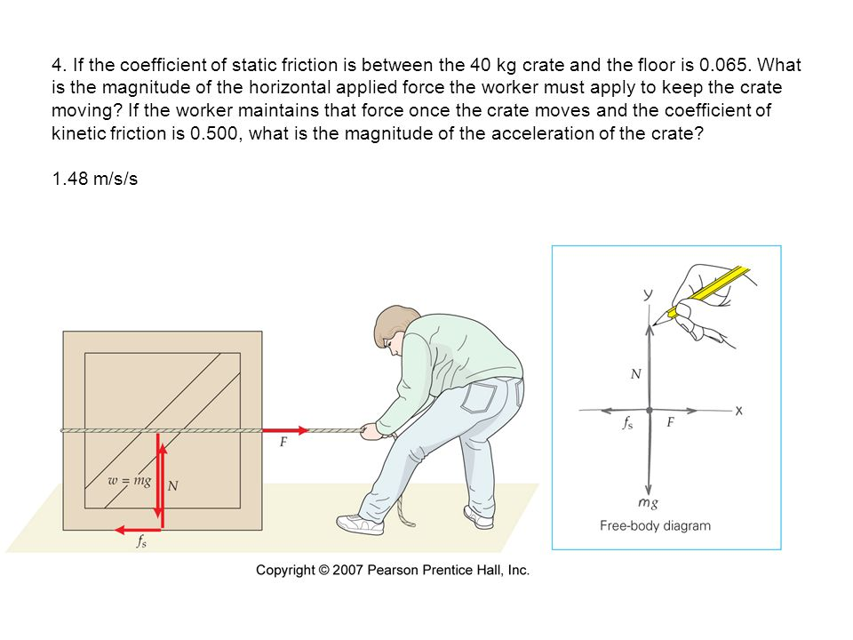 4. If the coefficient of static friction is between the 40 kg crate and the floor is 0.065. What is the magnitude of the horizontal applied force the worker must apply to keep the crate moving If the worker maintains that force once the crate moves and the coefficient of kinetic friction is 0.500, what is the magnitude of the acceleration of the crate 1.48 m/s/s