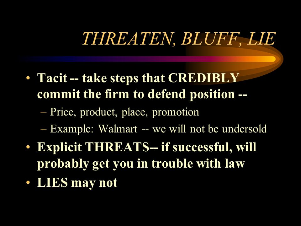 THREATEN, BLUFF, LIE Tacit -- take steps that CREDIBLY commit the firm to defend position -- Price, product, place, promotion.