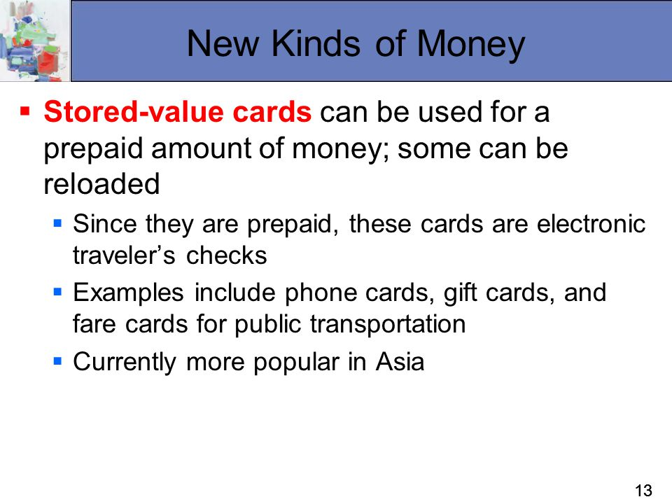 New Kinds of Money Stored-value cards can be used for a prepaid amount of money; some can be reloaded.
