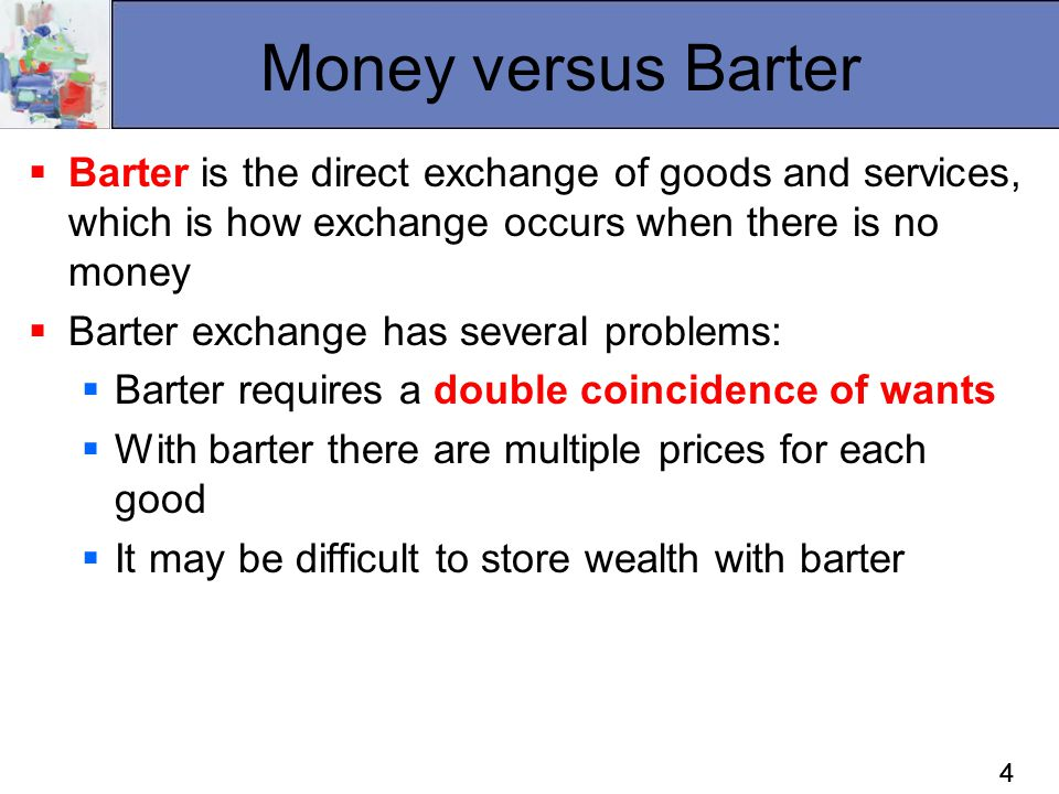 Money versus Barter Barter is the direct exchange of goods and services, which is how exchange occurs when there is no money.