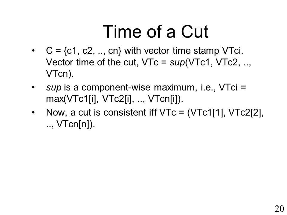 Time of a Cut C = {c1, c2, .., cn} with vector time stamp VTci. Vector time of the cut, VTc = sup(VTc1, VTc2, .., VTcn).