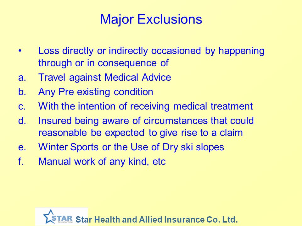 Major Exclusions Loss directly or indirectly occasioned by happening through or in consequence of. Travel against Medical Advice.