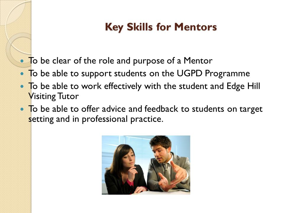 Key Skills for Mentors To be clear of the role and purpose of a Mentor