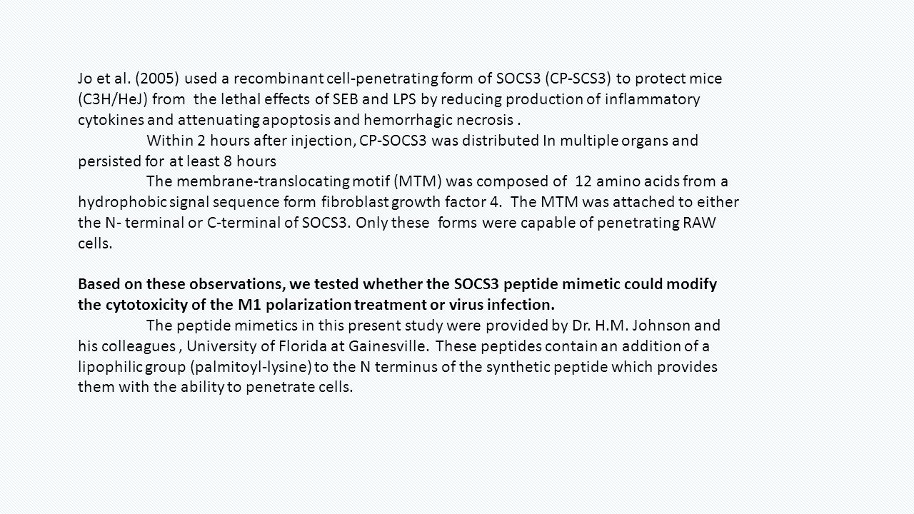 Jo et al. (2005) used a recombinant cell-penetrating form of SOCS3 (CP-SCS3) to protect mice (C3H/HeJ) from the lethal effects of SEB and LPS by reducing production of inflammatory cytokines and attenuating apoptosis and hemorrhagic necrosis .