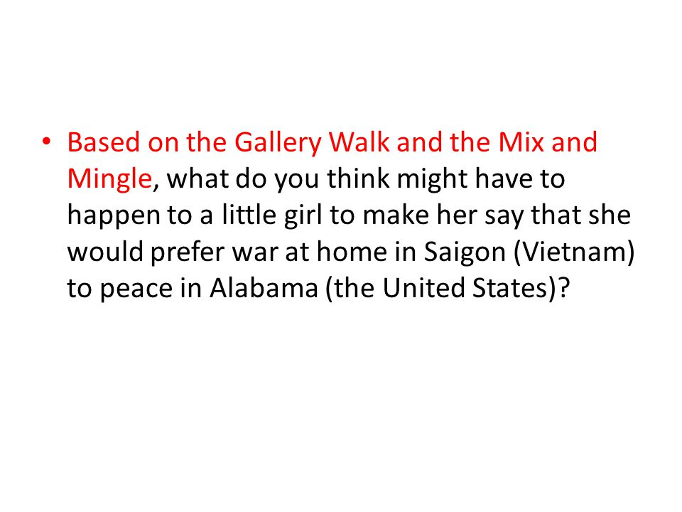 Based on the Gallery Walk and the Mix and Mingle, what do you think might have to happen to a little girl to make her say that she would prefer war at home in Saigon (Vietnam) to peace in Alabama (the United States)
