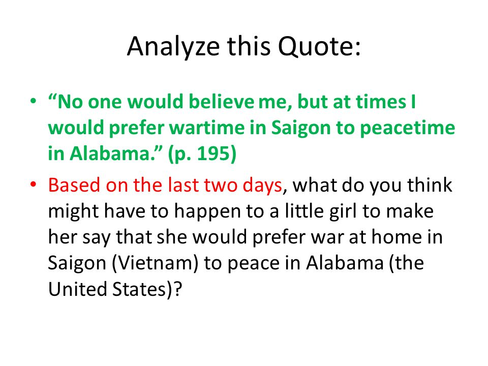 Analyze this Quote: No one would believe me, but at times I would prefer wartime in Saigon to peacetime in Alabama. (p. 195)