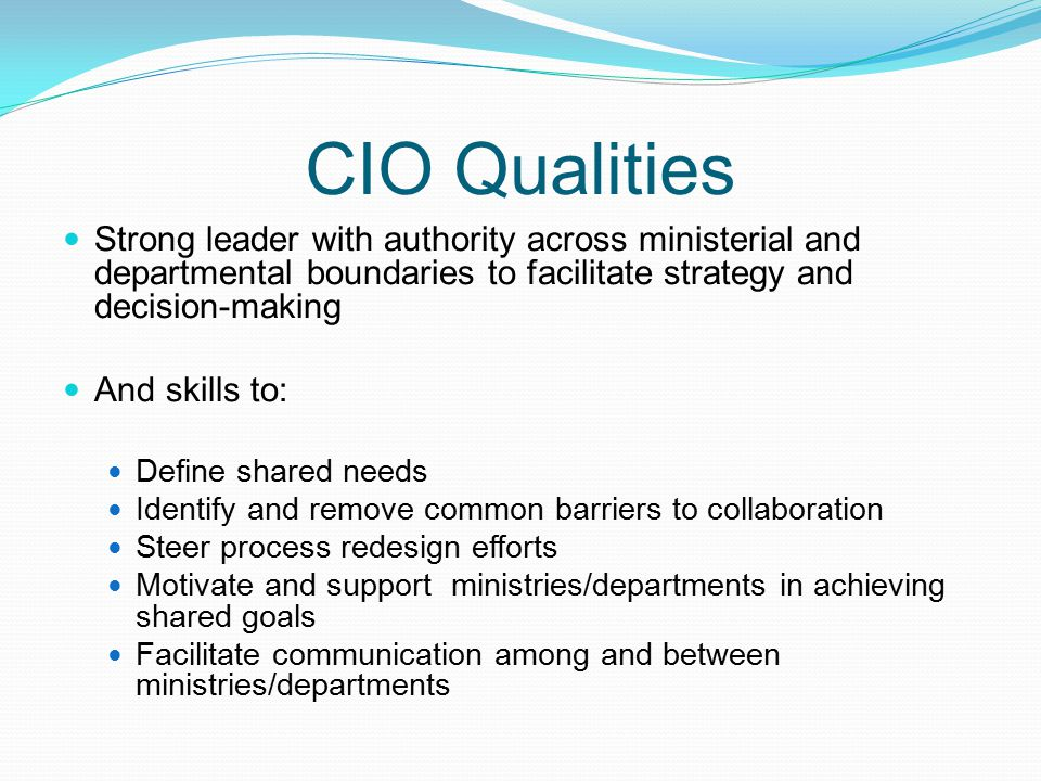 CIO Qualities Strong leader with authority across ministerial and departmental boundaries to facilitate strategy and decision-making.