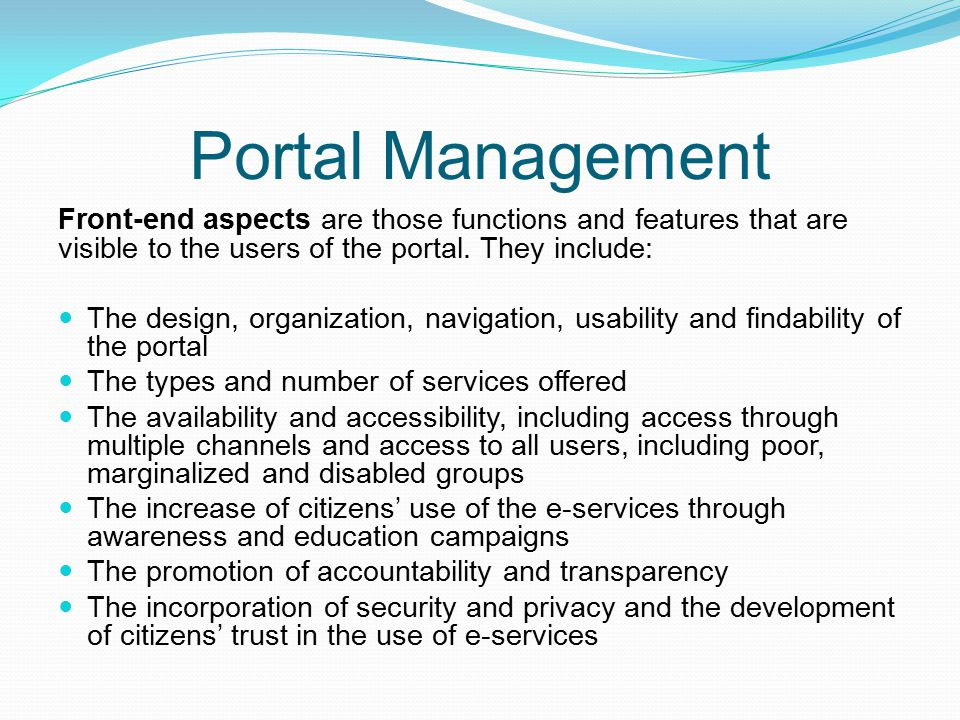 Portal Management Front-end aspects are those functions and features that are visible to the users of the portal. They include: