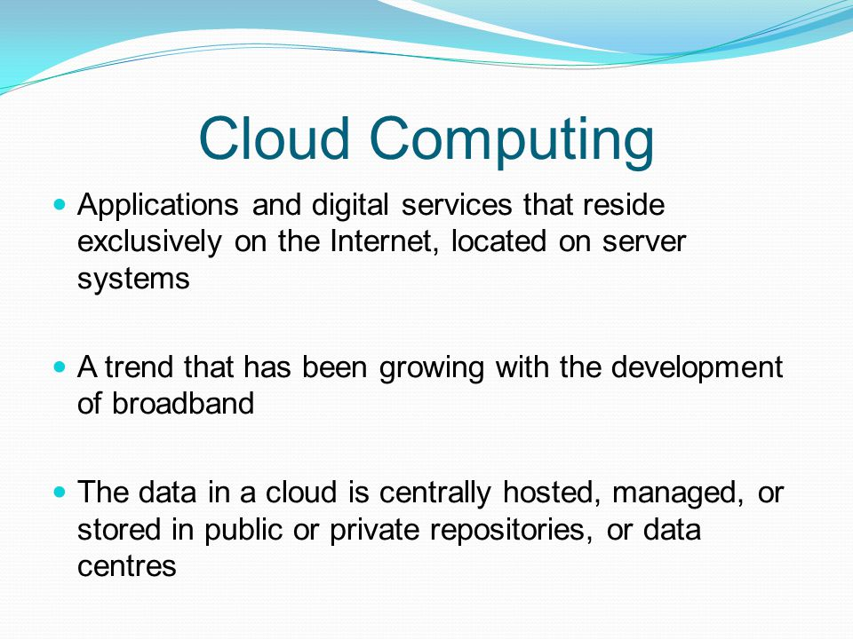 Cloud Computing Applications and digital services that reside exclusively on the Internet, located on server systems.