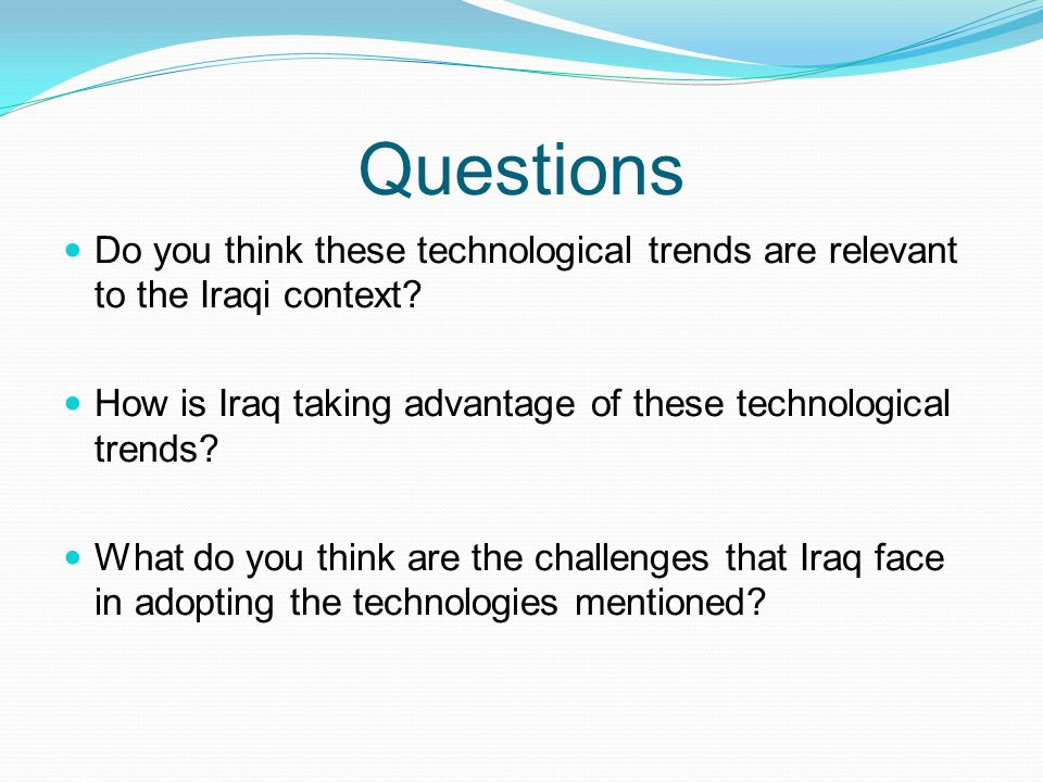 Questions Do you think these technological trends are relevant to the Iraqi context How is Iraq taking advantage of these technological trends