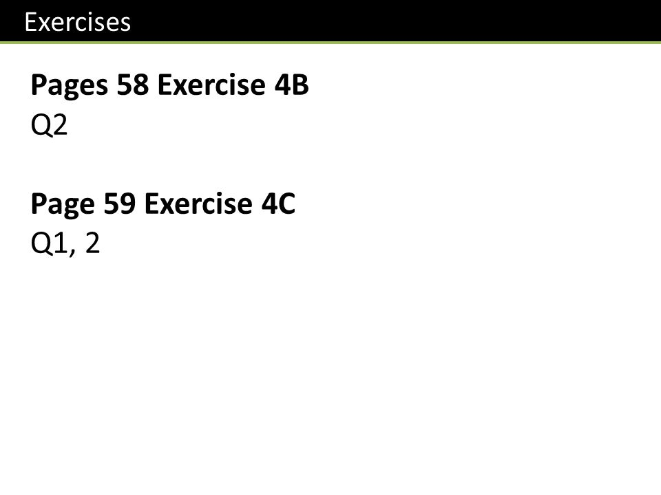 Exercises Pages 58 Exercise 4B Q2 Page 59 Exercise 4C Q1, 2