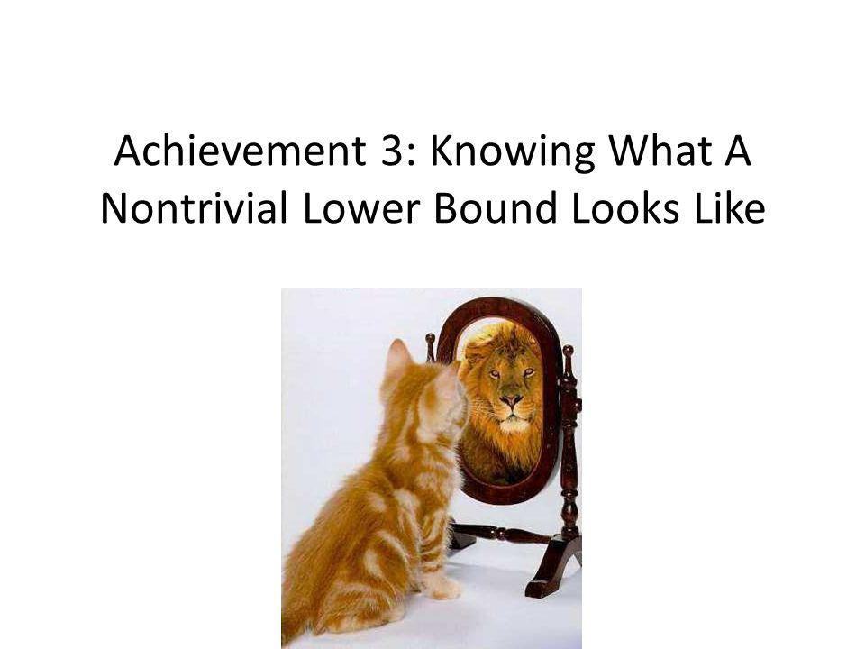 Achievement 3: Knowing What A Nontrivial Lower Bound Looks Like