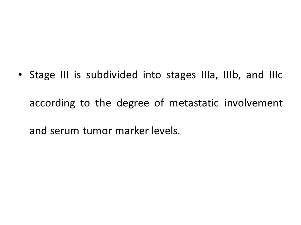 Stage III is subdivided into stages IIIa, IIIb, and IIIc according to the degree of metastatic involvement and serum tumor marker levels.