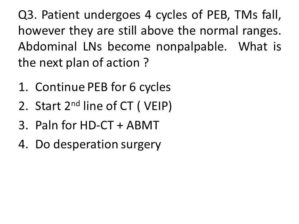 Q3. Patient undergoes 4 cycles of PEB, TMs fall, however they are still above the normal ranges. Abdominal LNs become nonpalpable. What is the next plan of action
