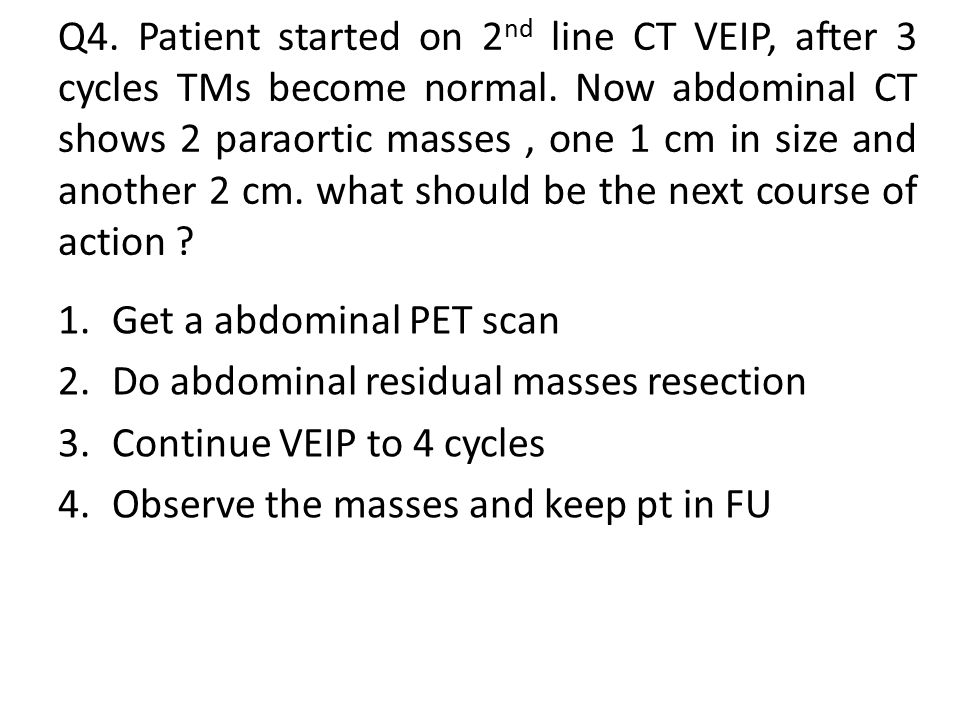 Q4. Patient started on 2nd line CT VEIP, after 3 cycles TMs become normal. Now abdominal CT shows 2 paraortic masses , one 1 cm in size and another 2 cm. what should be the next course of action