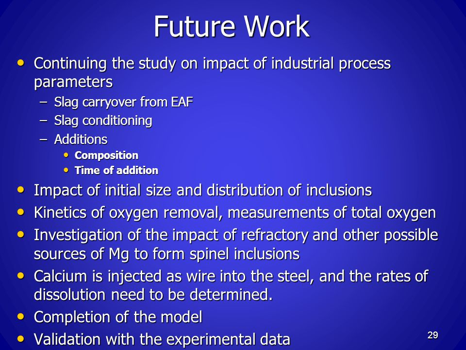 Future Work Continuing the study on impact of industrial process parameters. Slag carryover from EAF.