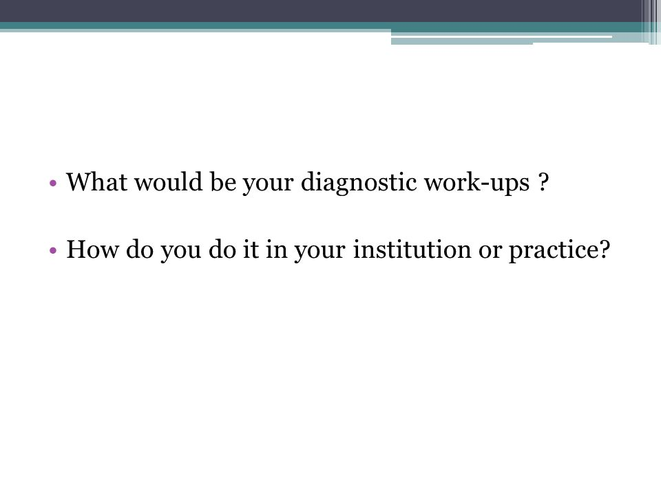 What would be your diagnostic work-ups