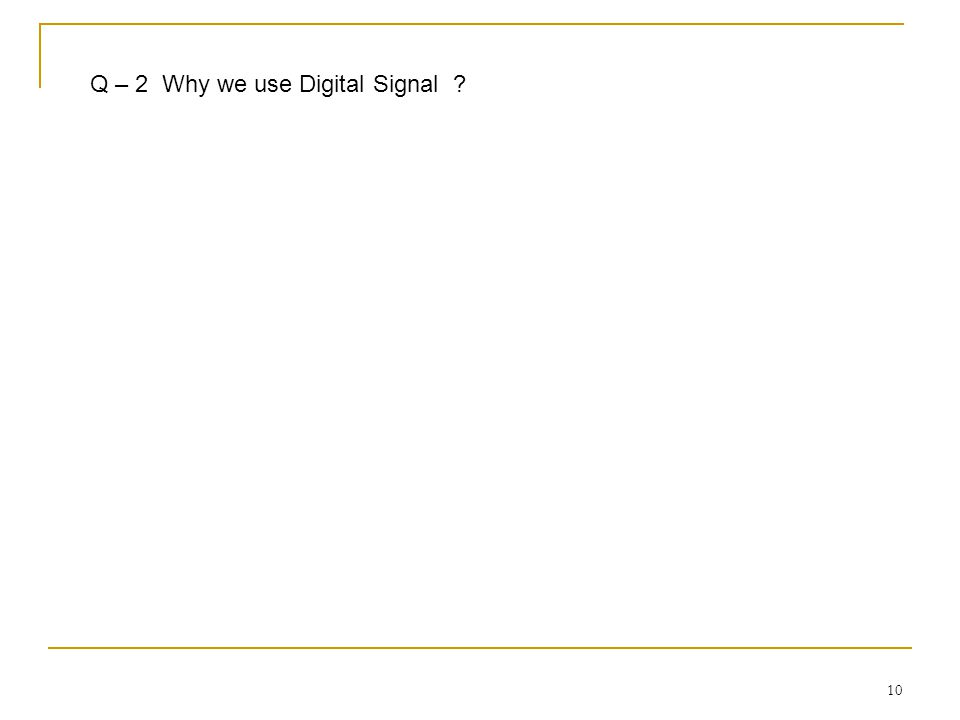 Q – 2 Why we use Digital Signal