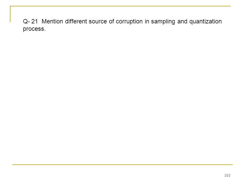 Q- 21 Mention different source of corruption in sampling and quantization process.