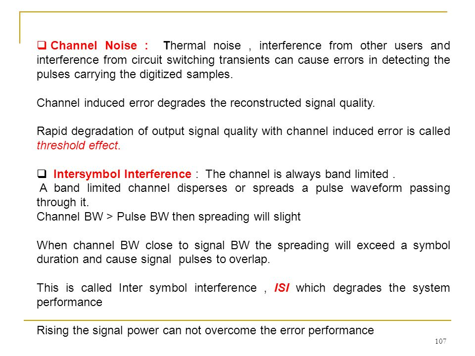Channel Noise : Thermal noise , interference from other users and interference from circuit switching transients can cause errors in detecting the pulses carrying the digitized samples.