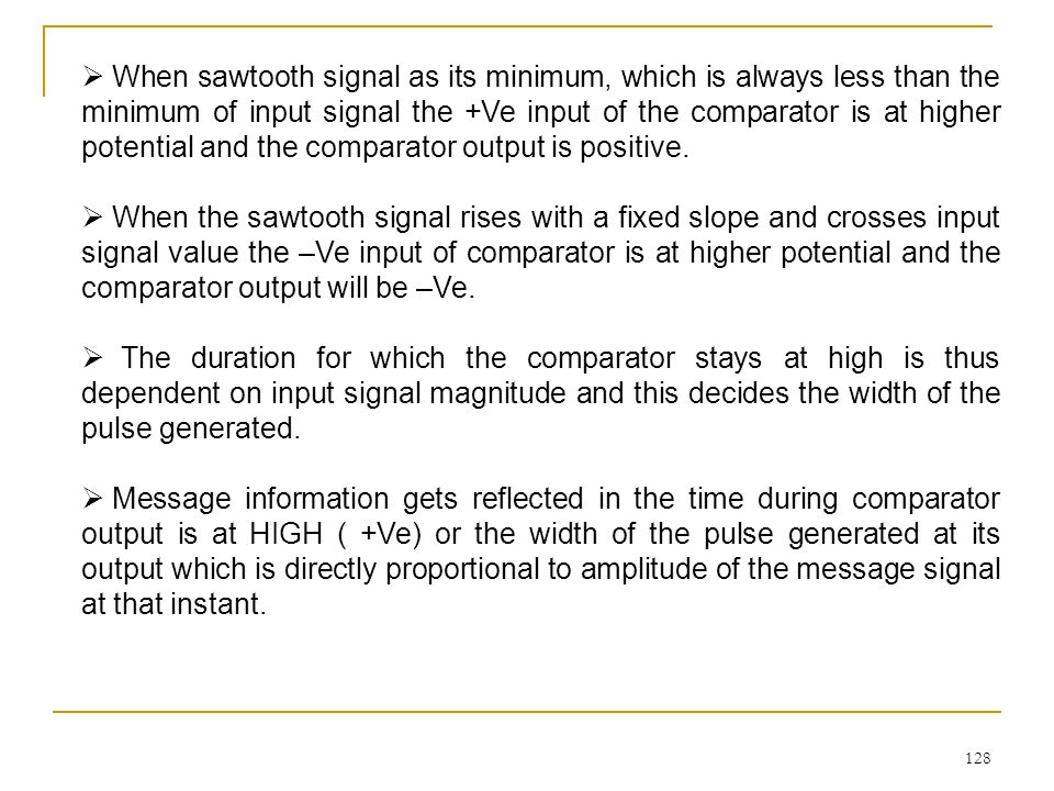 When sawtooth signal as its minimum, which is always less than the minimum of input signal the +Ve input of the comparator is at higher potential and the comparator output is positive.