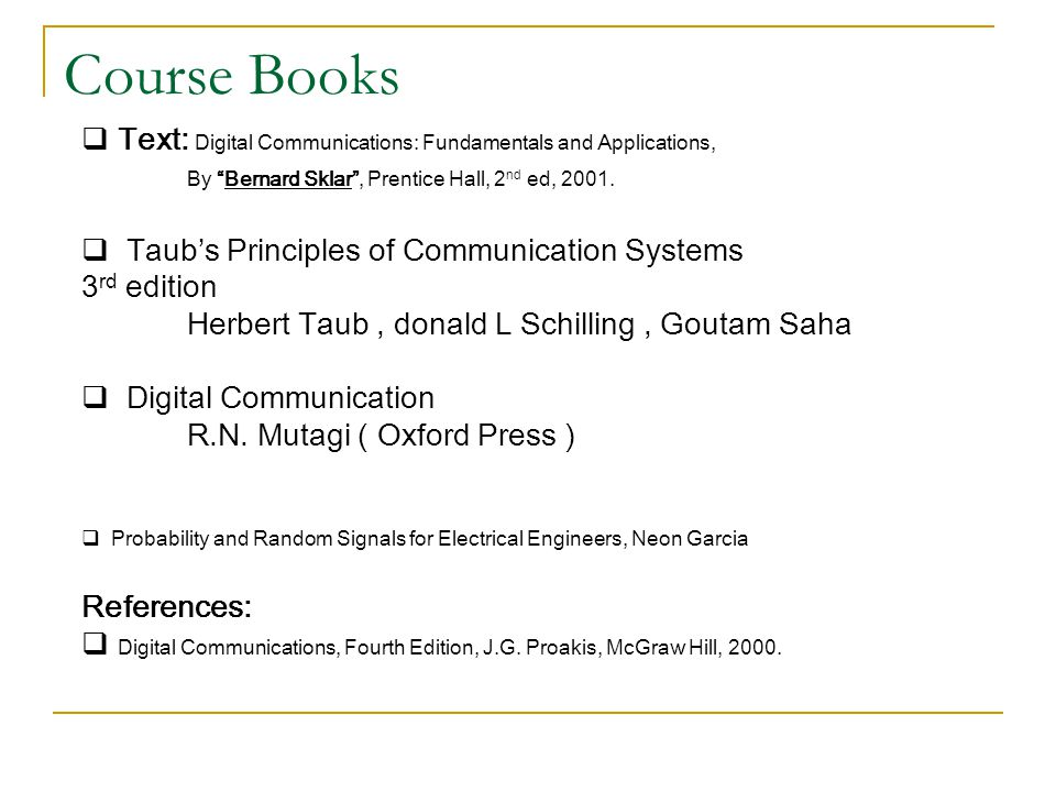 Course Books Text: Digital Communications: Fundamentals and Applications, By Bernard Sklar , Prentice Hall, 2nd ed, 2001.