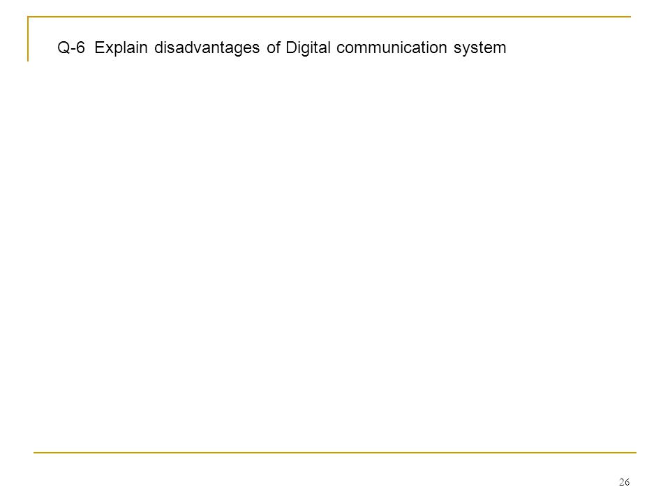 Q-6 Explain disadvantages of Digital communication system