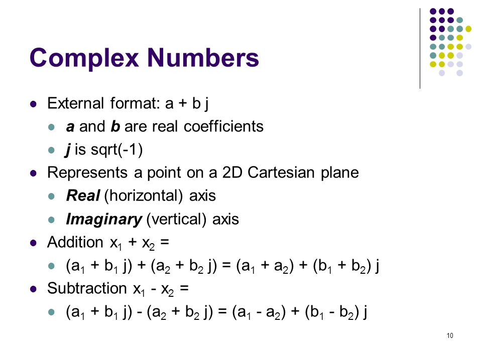 Complex Numbers External format: a + b j a and b are real coefficients