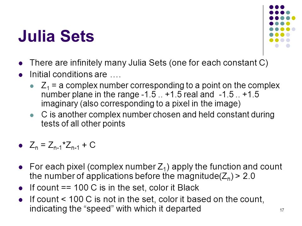 Julia Sets There are infinitely many Julia Sets (one for each constant C) Initial conditions are ….