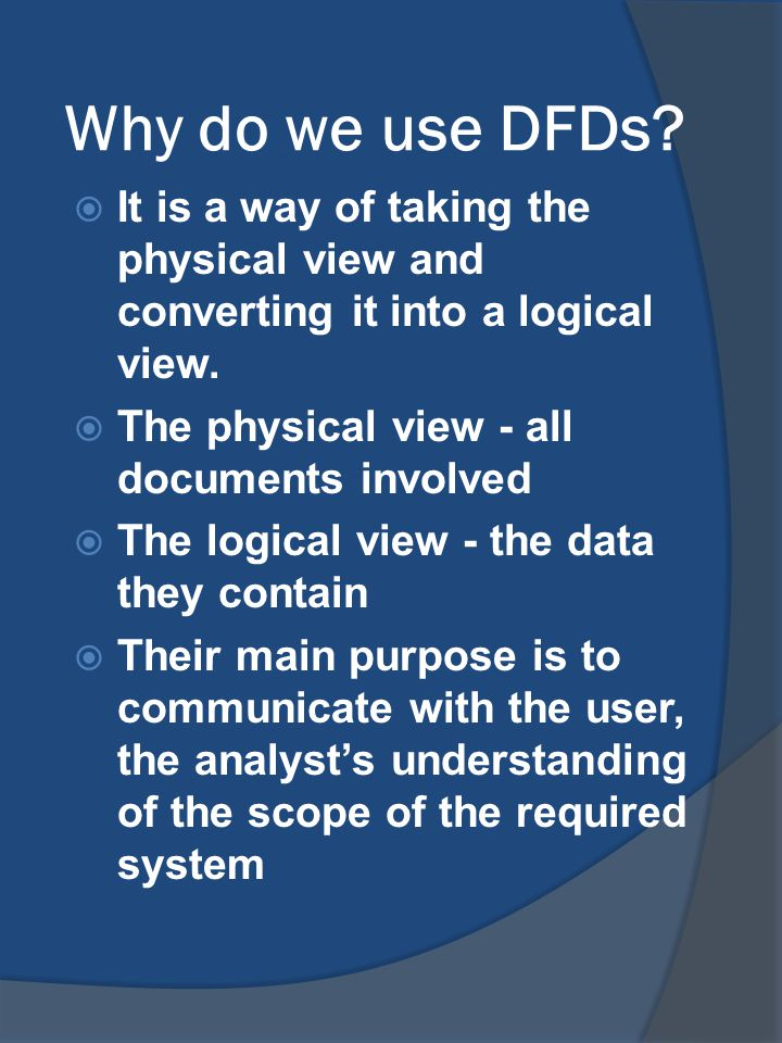 Why do we use DFDs It is a way of taking the physical view and converting it into a logical view. The physical view - all documents involved.