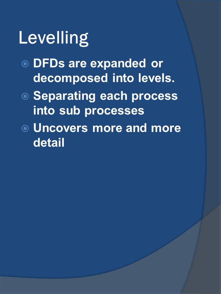 Levelling DFDs are expanded or decomposed into levels.
