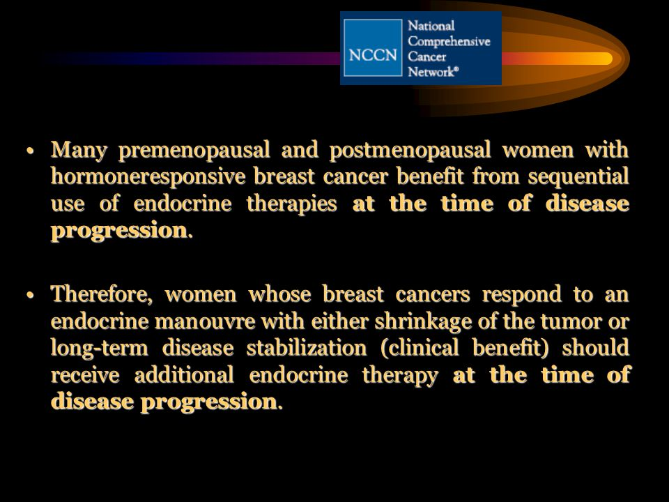 Many premenopausal and postmenopausal women with hormoneresponsive breast cancer benefit from sequential use of endocrine therapies at the time of disease progression.