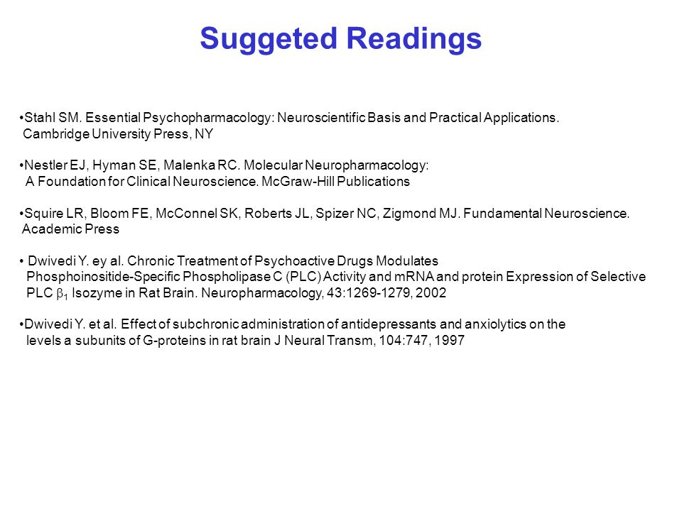 Suggeted Readings Stahl SM. Essential Psychopharmacology: Neuroscientific Basis and Practical Applications.
