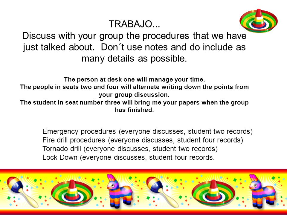 TRABAJO... Discuss with your group the procedures that we have just talked about. Don´t use notes and do include as many details as possible. The person at desk one will manage your time. The people in seats two and four will alternate writing down the points from your group discussion. The student in seat number three will bring me your papers when the group has finished.