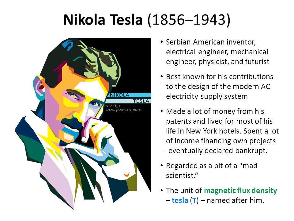 Nikola Tesla (1856–1943) Serbian American inventor, electrical engineer, mechanical engineer, physicist, and futurist.