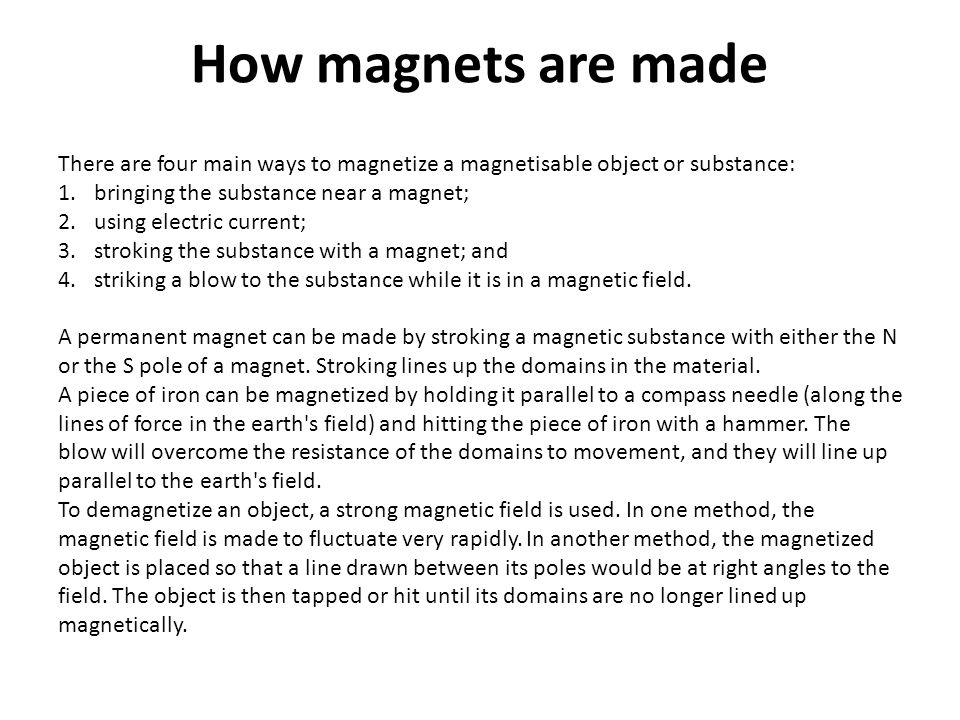 How magnets are made There are four main ways to magnetize a magnetisable object or substance: bringing the substance near a magnet;