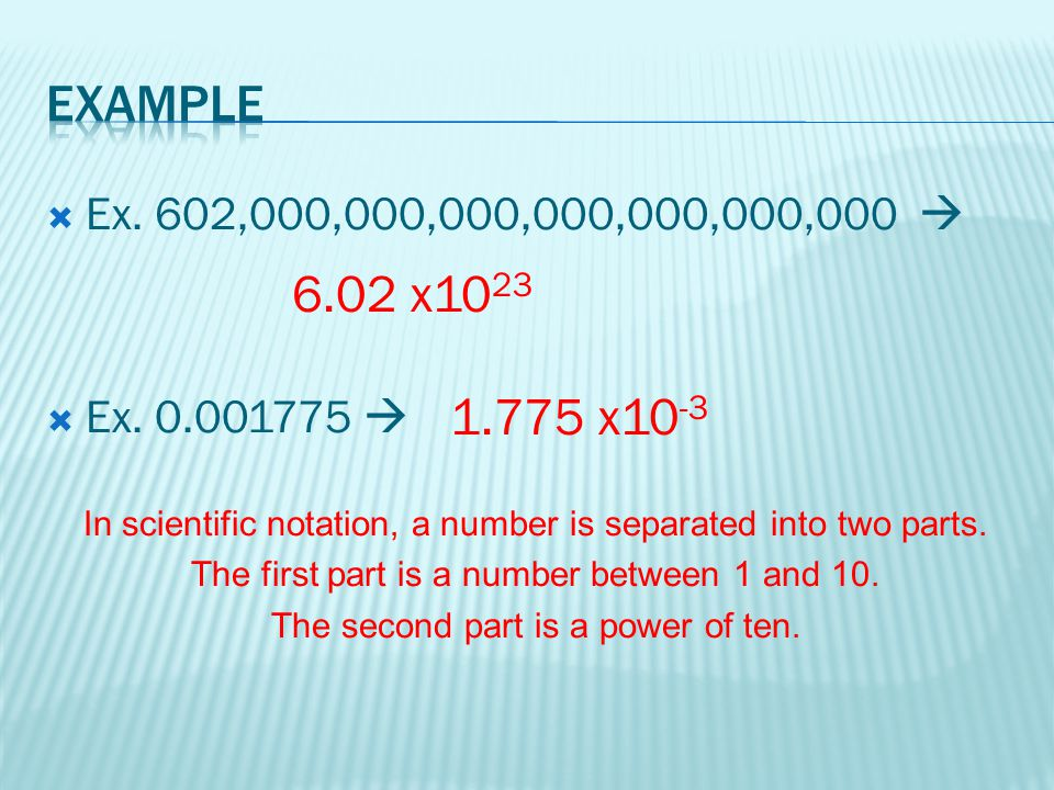 Example Ex. 602,000,000,000,000,000,000,000  Ex. 0.001775  In scientific notation, a number is separated into two parts.