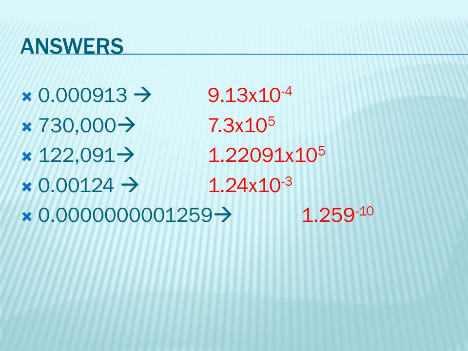 ANSWERS 0.000913  9.13x10-4. 730,000 7.3x105. 122,091 1.22091x105. 0.00124  1.24x10-3.