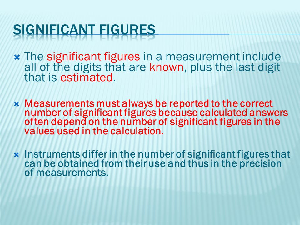 Significant Figures The significant figures in a measurement include all of the digits that are known, plus the last digit that is estimated.