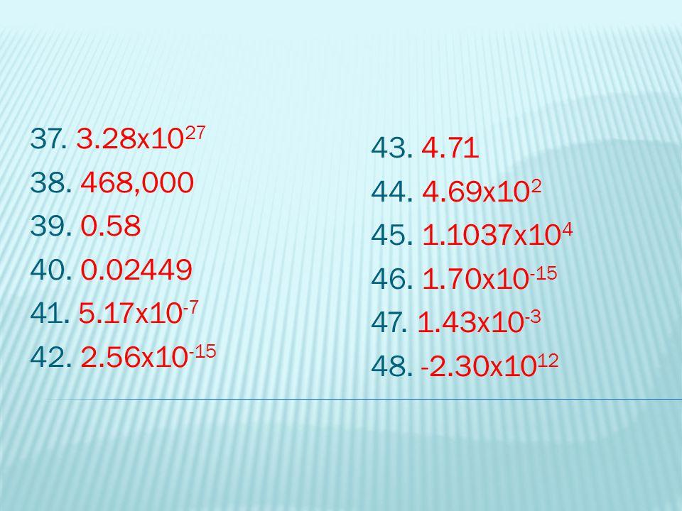 37. 3.28x1027 38. 468,000. 39. 0.58. 40. 0.02449. 41. 5.17x10-7. 42. 2.56x10-15. 43. 4.71. 44. 4.69x102.